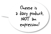 Cheese is a dairy product not an expression!